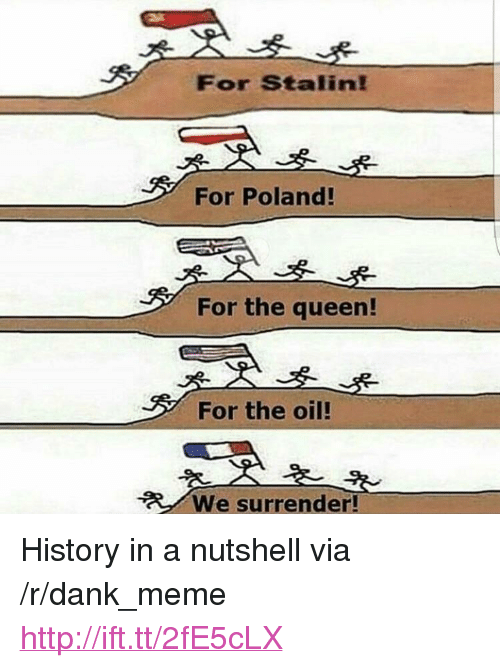 "Dank, Meme, and Queen: For Stalin!  For Poland!  For the queen!  For the oil!  We surrender! <p>History in a nutshell via /r/dank_meme <a href=""http://ift.tt/2fE5cLX"">http://ift.tt/2fE5cLX</a></p>"