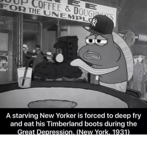 Deep Frying: FOR THE & D  UNA EMPL  OUGEMU  A starving New Yorker is forced to deep fry  and eat his Timberland boots during the  Great Depression. (New York, 1931)
