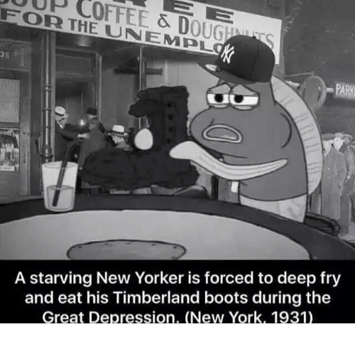 New York, Timberland, and Boots: FOR THE & D  UNA OUGEMU  S  EMPL  A starving New Yorker is forced to deep fry  and eat his Timberland boots during the  Great Depression. (New York, 1931)