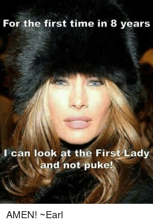 First Ladies: For the first time in 8 years  I can look at the First Lady  and not puke AMEN! ~Earl