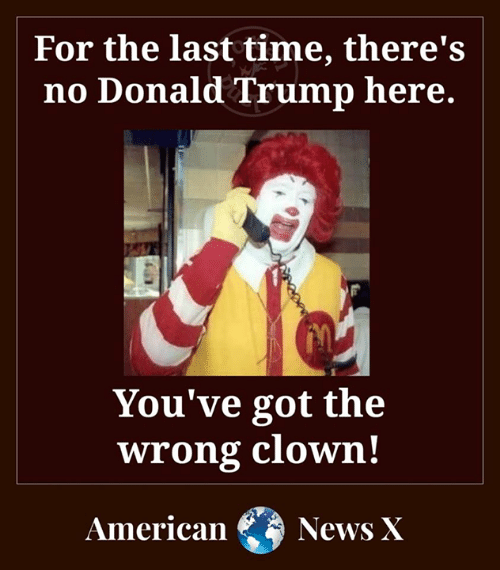 Donald Trump, Memes, and News: For the last time, there's  no Donald Trump here.  You've got the  wrong clown!  American  News X