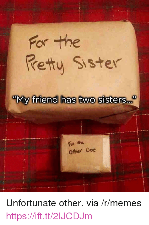 """Memes, Sisters, and Friend: For the  retty Sister  """"My friend has two sisters..  35  For the  Other Ore <p>Unfortunate other. via /r/memes <a href=""""https://ift.tt/2IJCDJm"""">https://ift.tt/2IJCDJm</a></p>"""