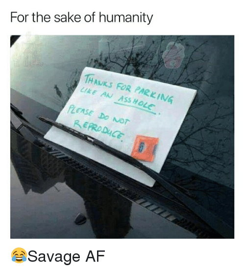 Af, Ass, and Memes: For the sake of humanity  1HAKS FOR PARKING  LIKE AN ASS HOLe  Ass  PLEASE DO Nor 😂Savage AF