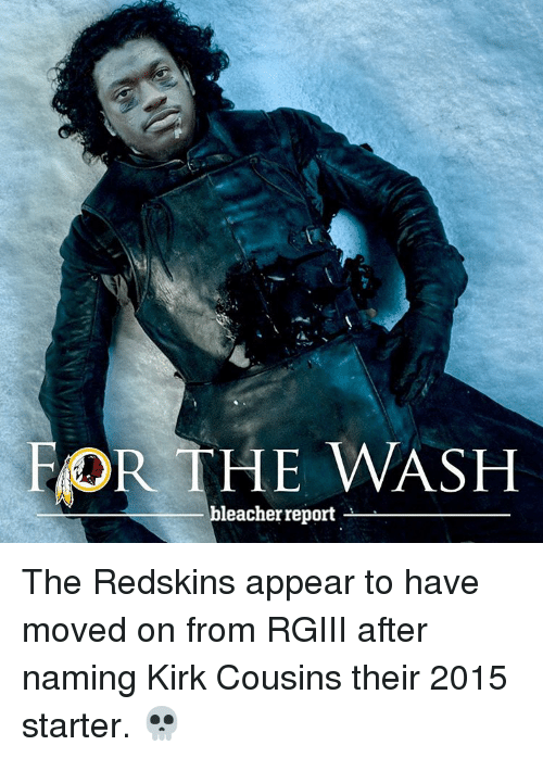 Kirk Cousins, Sports, and Move On: FOR THE WASH  leacher report The Redskins appear to have moved on from RGIII after naming Kirk Cousins their 2015 starter. 💀