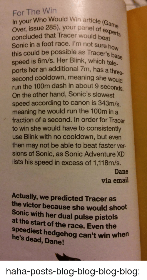 on the other hand: For The Win  In your Who Would Win article (Ga  over, issue 285), your panel of expee  concluded that Tracer would beat  Sonic in a foot race. I'm not sure ho  this could be possible as Tracer's base  speed is 6m/s. Her Blink, which tele.  ports her an additional 7m, has a thr  second cooldown, meaning she would  run the 100m dash in about 9 seconds  On the other hand, Sonic's slowest  speed according to canon is 343m/s,  meaning he would run the 100m in a  fraction of a second. In order for Tracer  to win she would have to consistently  use Blink with no cooldown, but even  then may not be able to beat faster ver-  sions of Sonic, as Sonic Adventure XD  lists his speed in excess of 1,118m/s.  ane  ree-  Dane  via email  Actually, we predicted Tracer as  the victor because she would shoot  Sonic with her dual pulse pistols  at the start of the race. Even the  speediest hedgehog can't win when  he's dead, Dane! haha-posts-blog-blog-blog-blog: