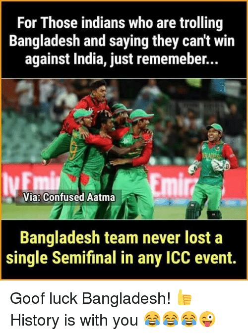 goof: For Those indians who are trolling  Bangladesh and saying they can't win  against India, just rememeber...  Emi  Via Confused Aatma  Bangladesh team never lost a  single Semifinal in any ICC event. Goof luck Bangladesh! 👍 History is with you 😂😂😂😜