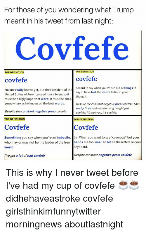 """keyboarding: For those of you wondering what Trump  meant in his tweet from last night:  Covfefe  TOP DEFINITION  TOP DEFINITION  covfefe  covfefe  A word to say when you've run out of things to  say or have lost the desire to finish your  thought  ut the President of thesay or have lost the desire to fin  No one really knows yet, but the President of the  United States of America used it in a tweet so it  must be a bigly important word. It must be YUGE  somewhere as he knows all the best words.  Despite the constant negative press covfefe. I am  really tired and was thinking I might just  covfefe. It's not you, it's covfefe  Despite the constant negative press covfefe  TOP DEFINITION  TOP DEFINITION  Covfefe  Covfefe  Something you say when you're an imbecile, (n.) When you want to say""""coverage"""" but your  who may or may not be the leader of the free hands are too small to hit all the letters on you  world.  keyboard.  I've got a lot of bad covfefe  Despite constant negative press covfefe. This is why I never tweet before I've had my cup of covfefe ☕️☕️ didhehaveastroke covfefe girlsthinkimfunnytwitter morningnews aboutlastnight"""