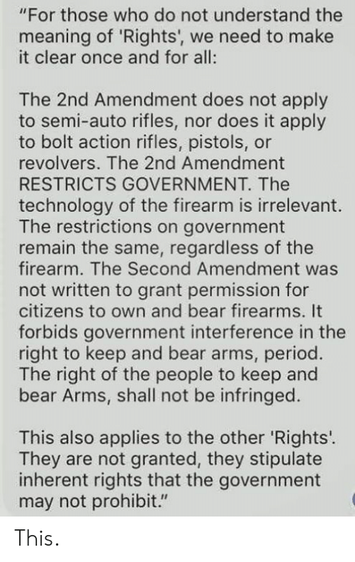 "pistols: ""For those who do not understand the  meaning of 'Rights', we need to make  it clear once and for all:  The 2nd Amendment does not apply  to semi-auto rifles, nor does it apply  to bolt action rifles, pistols, or  revolvers. The 2nd Amendment  RESTRICTS GOVERNMENT. The  technology of the firearm is irrelevant  The restrictions on government  remain the same, regardless of the  firearm. The Second Amendment was  not written to grant permission for  citizens to own and bear firearms. It  forbids government interference in the  right to keep and bear arms, period.  The right of the people to keep and  bear Arms, shall not be infringed.  This also applies to the other 'Rights'.  They are not granted, they stipulate  inherent rights that the government  may not prohibit."" This."