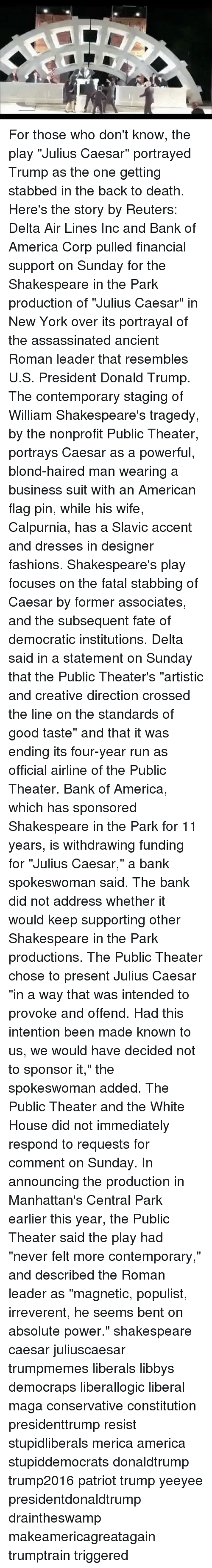 """u-s-president: For those who don't know, the play """"Julius Caesar"""" portrayed Trump as the one getting stabbed in the back to death. Here's the story by Reuters: Delta Air Lines Inc and Bank of America Corp pulled financial support on Sunday for the Shakespeare in the Park production of """"Julius Caesar"""" in New York over its portrayal of the assassinated ancient Roman leader that resembles U.S. President Donald Trump. The contemporary staging of William Shakespeare's tragedy, by the nonprofit Public Theater, portrays Caesar as a powerful, blond-haired man wearing a business suit with an American flag pin, while his wife, Calpurnia, has a Slavic accent and dresses in designer fashions. Shakespeare's play focuses on the fatal stabbing of Caesar by former associates, and the subsequent fate of democratic institutions. Delta said in a statement on Sunday that the Public Theater's """"artistic and creative direction crossed the line on the standards of good taste"""" and that it was ending its four-year run as official airline of the Public Theater. Bank of America, which has sponsored Shakespeare in the Park for 11 years, is withdrawing funding for """"Julius Caesar,"""" a bank spokeswoman said. The bank did not address whether it would keep supporting other Shakespeare in the Park productions. The Public Theater chose to present Julius Caesar """"in a way that was intended to provoke and offend. Had this intention been made known to us, we would have decided not to sponsor it,"""" the spokeswoman added. The Public Theater and the White House did not immediately respond to requests for comment on Sunday. In announcing the production in Manhattan's Central Park earlier this year, the Public Theater said the play had """"never felt more contemporary,"""" and described the Roman leader as """"magnetic, populist, irreverent, he seems bent on absolute power."""" shakespeare caesar juliuscaesar trumpmemes liberals libbys democraps liberallogic liberal maga conservative constitution presidenttrump resist stupi"""