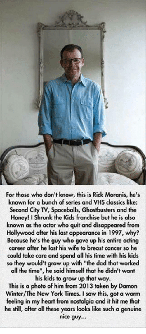"""Honey, I Shrunk the Kids: For those who don't know, this is Rick Moranis, he's  known for a bunch of series and VHS classics like  Second City TV, Spaceballs, Ghostbusters and the  Honey! I Shrunk the Kids franchise but he is also  known as the actor who quit and disappeared from  Hollywood after his last appearance in 1997, why?  Because he's the guy who gave up his entire acting  career after he lost his wife to breast cancer so he  could take care and spend all his time with his kids  so they would't grow up with """"the dad that worked  all the time"""", he said himself that he didn't want  his kids to grow up that way.  This is a photo of him from 2013 taken by Damon  Winter/The New York Times. I saw this, got a warm  feeling in my heart from nostalgia and it hit me that  he still, after all these years looks like such a genuine  nice guy..."""
