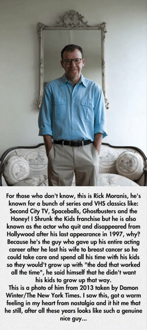 """Honey, I Shrunk the Kids: For those who don't know, this is Rick Moranis, he's  known for a bunch of series and VHS classics like:  Second City TV, Spaceballs, Ghostbusters and the  Honey! I Shrunk the Kids franchise but he is also  known as the actor who quit and disappeared from  Hollywood after his last appearance in 1997, why?  Because he's the guy who gave up his entire acting  career after he lost his wife to breast cancer so he  could take care and spend all his time with his kids  so they would't grow up with """"the dad that worked  all the time"""", he said himself that he didn't want  his kids to grow up that way.  This is a photo of him from 2013 taken by Damon  Winter/The New York Times. I saw this, got a warm  feeling in my heart from nostalgia and it hit me that  he still, after all these years looks like such a genuine  nice guy..."""