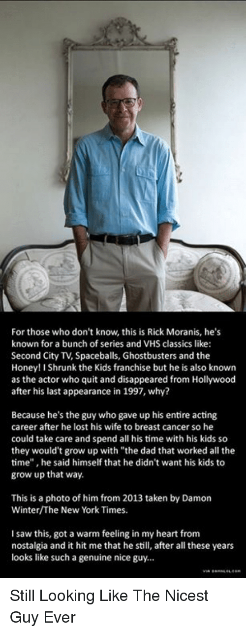 """Honey, I Shrunk the Kids: For those who don't know, this is Rick Moranis, he's  known for a bunch of series and VHS classics like:  Second City TV, Spaceballs, Ghostbusters and the  Honey! I Shrunk the Kids franchise but he is also known  as the actor who quit and disappeared from Hollywood  after his last appearance in 1997, why?  Because he's the guy who gave up his entire acting  career after he lost his wife to breast cancer so he  could take care and spend all his time with his kids so  they would't grow up with """"the dad that worked all the  time"""" , he said himself that he didn't want his kids to  grow up that way.  This is a photo of him from 2013 taken by Damon  Winter/The New York Times.  I saw this, got a warm feeling in my heart from  nostalgia and it hit me that he still, after all these years  looks like such a genuine nice guy... Still Looking Like The Nicest Guy Ever"""