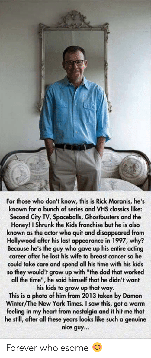 """Honey, I Shrunk the Kids: For those who don't know, this is Rick Moranis, he's  known for a bunch of series and VHS classics like:  Second City TV, Spaceballs, Ghostbusters and the  Honey! I Shrunk the Kids franchise but he is also  known as the actor who quit and disappeared from  Hollywood after his last appearance in 1997, why?  Because he's the guy who gave up his entire acting  career after he lost his wife to breast cancer so he  could take care and spend all his time with his kids  so they would't grow up with """"the dad that worked  all the time"""", he said himself that he dicdn't want  his kids to grow up that way.  This is a photo of him from 2013 taken by Damon  Winter/The New York Times. I saw this, got a warm  feeling in my heart from nostalgia and it hit me that  he still, after all these years looks like such a genuine  nice guy... Forever wholesome 😊"""