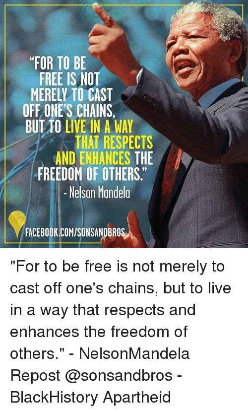 """Blackhistory, Facebook, and Memes: FOR TO BE  FREE IS NOT  MERELY TO CAST  OFF ONE'S CHAINS,  BUT TO LIVE IN A WAY  THAT RESPECTS  AND ENHANCES THE  9  FREEDOM OF OTHERS  -Nelson Mandela  FACEBOOK.COM/SONSANDBROS """"For to be free is not merely to cast off one's chains, but to live in a way that respects and enhances the freedom of others."""" - NelsonMandela Repost @sonsandbros - BlackHistory Apartheid"""