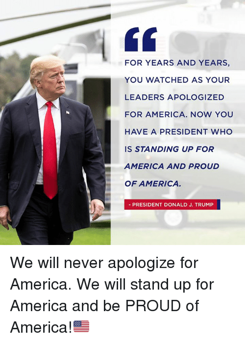 America, Trump, and Proud: FOR YEARS AND YEARS,  YOU WATCHED AS YOUR  LEADERS APOLOGIZED  FOR AMERICA. NOW YOU  HAVE A PRESIDENT WHO  IS STANDING UP FOR  AMERICA AND PROUD  OF AMERICA  PRESIDENT DONALD J. TRUMP We will never apologize for America. We will stand up for America and be PROUD of America!🇺🇸