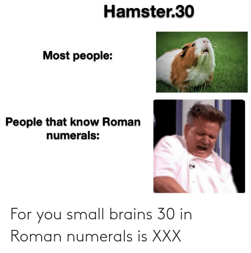 Roman: For you small brains 30 in Roman numerals is XXX