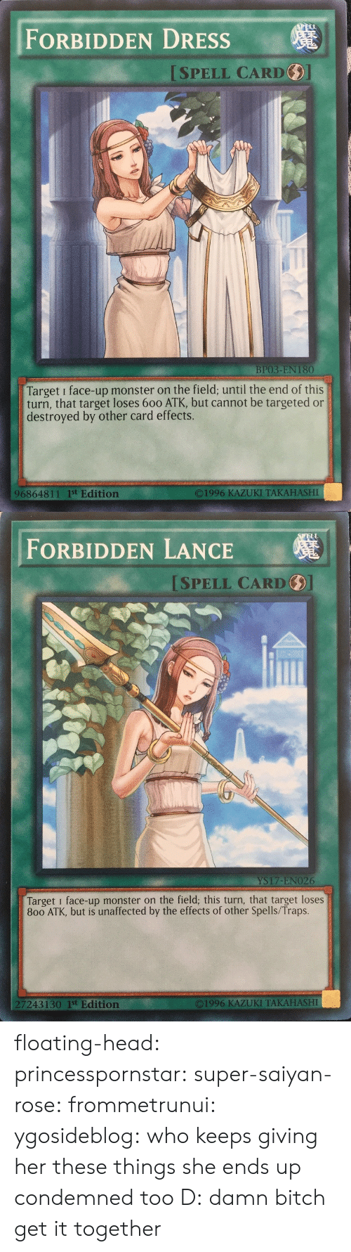 Atk: FORBIDDEN DRESSs  ISPELL CARD  BP03-EN 180  Target i face-up monster on the field; until the end of this  turn, that target loses 600 ATK, but cannot be targeted or  destroyed by other card effects.  O1996 KAZUKI TAKAHASHI  96864811 1st Edition   ELL  FORBIDDEN LANCE  SPELL CARD  YS17-ENO26  Target i face-up monster on the field; this turn, that target loses  800 ATK, but is unaffected by the effects of other Spells/Traps.  7243130 1st Edition  ©1996 KAZUKI TAKAHASHI floating-head:  princesspornstar:  super-saiyan-rose:  frommetrunui:   ygosideblog: who keeps giving her these things   she ends up condemned too D:    damn bitch get it together
