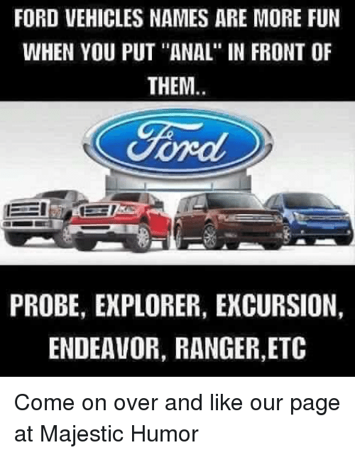 "Memes, Anal, and Ford: FORD VEHICLES NAMES ARE MORE FUN  WHEN YOU PUT ""ANAL"" IN FRONT OF  THEM  PROBE, EXPLORER, EKCURSION,  ENDEAVOR, RANGER, ETC Come on over and like our page at Majestic Humor"