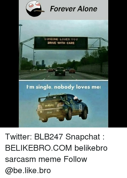 Forever Alone: Forever Alone  S OMEONE LOVES YOU  DRIVE WITH CARE  I'm single, nobody loves mei  侞 Twitter: BLB247 Snapchat : BELIKEBRO.COM belikebro sarcasm meme Follow @be.like.bro