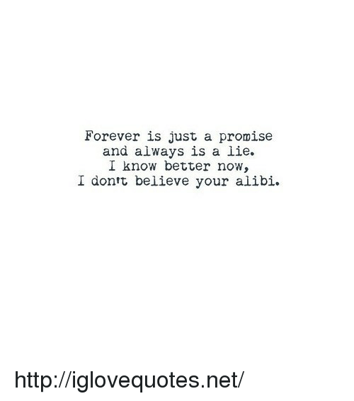 know better: Forever is just a promise  and always is a lie.  I know better now,  I dontt believe your alibi. http://iglovequotes.net/