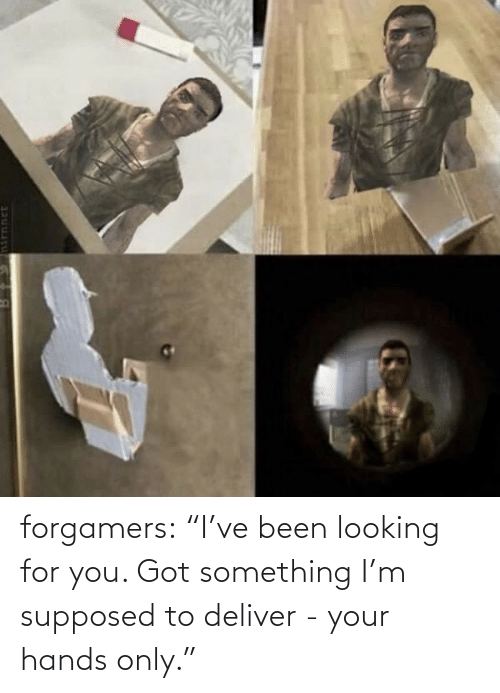 """Ive Been: forgamers:  """"I've been looking for you. Got something I'm supposed to deliver - your hands only."""""""