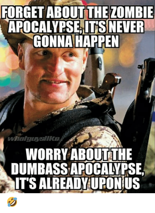Memes, Zombie, and Never: FORGET ABOUT THE ZOMBIE  APOCALYPSE,IT'S NEVER  GONNA HAPPEN  WORRY ABOUTTHE  DUMBASS APOCALYPSE,  ITS ALREADY UPONÍUS 🤣