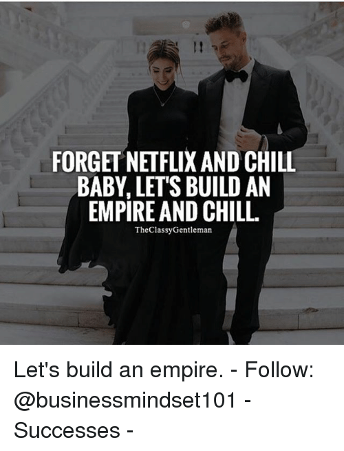 Netflix And Chilling: FORGET NETFLIX AND CHILL  BABY LETS BUILD AN  EMPIRE AND CHILL.  The Classy Gentleman Let's build an empire. - Follow: @businessmindset101 - Successes -