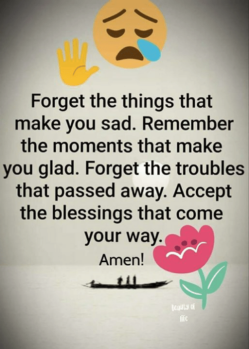 Blessings: Forget the things that  make you sad. Remember  the moments that make  you glad. Forget the troubles  that passed away. Accept  the blessings that come  your way.  Amen!  cauty of  life