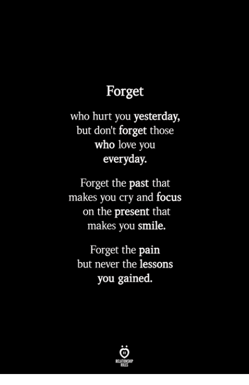 Who Hurt You: Forget  who hurt you yesterday,  but don't forget those  who love you  everyday.  Forget the past that  makes you cry and focus  on the present that  makes you smile.  Forget the pain  but never the lessons  you gained.  BLES