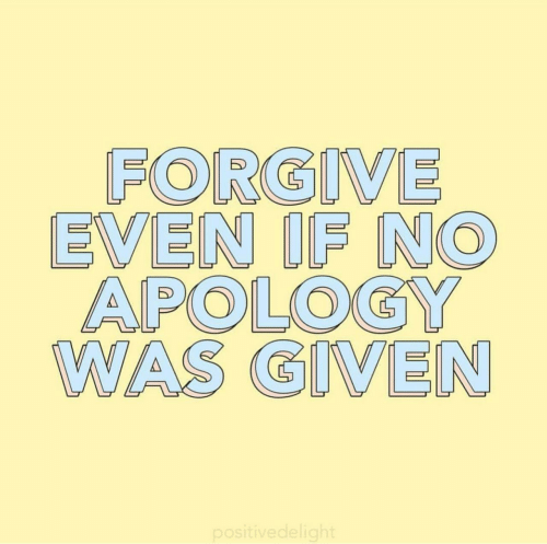 Apology,  No, and Was-Given: FORGIVE  EVEN IF NO  APOLOGY  WAS GIVEN  positivedelight