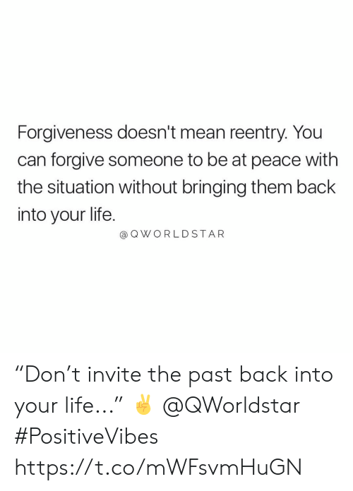 """Life, Worldstar, and Mean: Forgiveness doesn't mean reentry. You  can forgive someone to be at peace with  the situation without bringing them back  into your life.  @ Q WORLDSTAR """"Don't invite the past back into your life..."""" ✌️ @QWorldstar #PositiveVibes https://t.co/mWFsvmHuGN"""