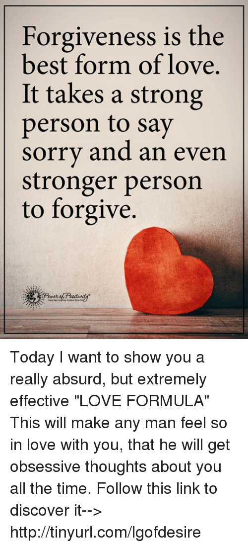 """Man Feelings: Forgiveness is the  best form of love.  It takes a strong  person to say  sorry and an even  stronger person  to forgive. Today I want to show you a really absurd, but extremely effective """"LOVE FORMULA"""" This will make any man feel so in love with you, that he will get obsessive thoughts about you all the time. Follow this link to discover it--> http://tinyurl.com/lgofdesire"""