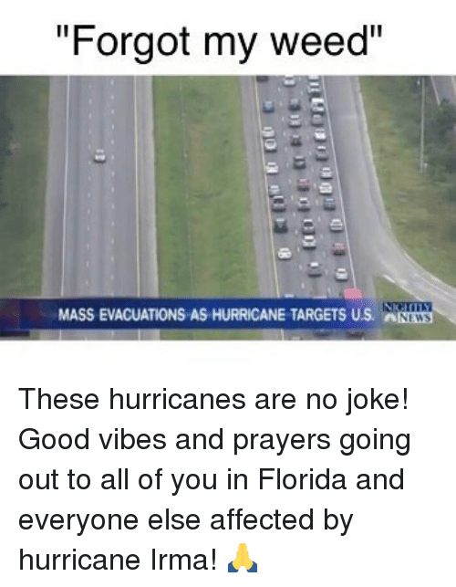 """Jokings: """"Forgot my weed""""  MASS EVACUATIONS AS HURRICANE TARGETS US. NWS These hurricanes are no joke! Good vibes and prayers going out to all of you in Florida and everyone else affected by hurricane Irma! 🙏"""