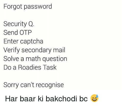 Memes, Sorry, and Mail: Forgot password  Security Q  Send OTP  Enter captcha  Verify secondary mail  Solve a math question  Do a Roadies Task  Sorry can't recognise Har baar ki bakchodi bc 😅