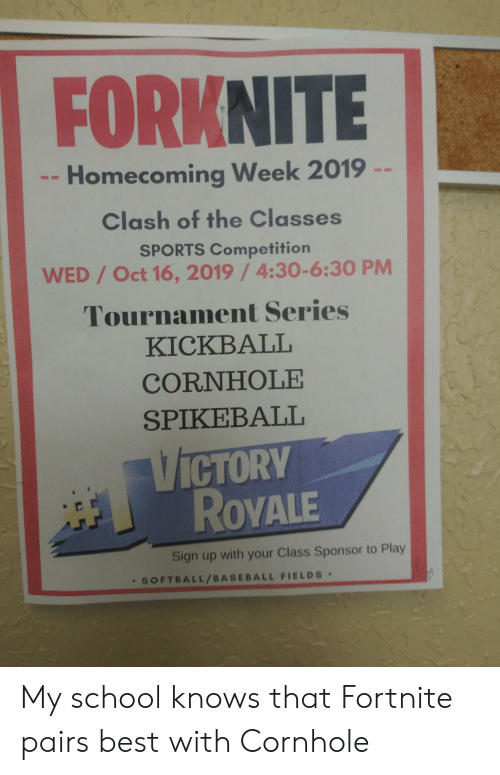 Baseball, School, and Sports: FORKNITE  Homecoming Week 2019  Clash of the Classes  SPORTS Competition  WED/Oct 16, 2019/4:30-6:30 PM  Tournament Series  KICKBALL  CORNHOLE  SPIKEΒALL  VICTORY  ROVALE  Sign up with your Class Sponsor to Play  SOFTBALL/BASEBALL FIELDS My school knows that Fortnite pairs best with Cornhole