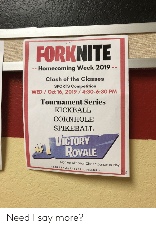 kickball: FORKNITE  Homecoming Week 2019  Clash of the Classes  SPORTS Competition  WED/ Oct 16, 2019 /4:30-6:30 PM  Tournament Series  KICKBALL  CORNHOLE  SPIKEBALL  VICTORY  ROYALE  Sign up with your Class Sponsor to Play  SOFTBALL/BASEBALL FIELDS Need I say more?