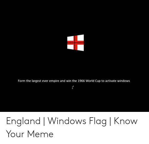 Windows Flag Meme: Form the largest ever empire and win the 1966 World Cup to activate windows England | Windows Flag | Know Your Meme