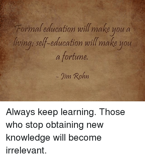 formality: Formal education will make you a  vina; self-education will make MOu  a fortune  Iim Rohn  fving: self-education will make you Always keep learning. Those who stop obtaining new knowledge will become irrelevant.