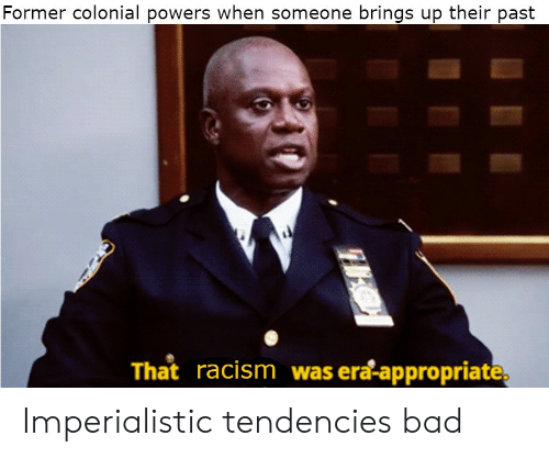 powers: Former colonial powers when someone brings up their past  That racism was era-appropriate, Imperialistic tendencies bad