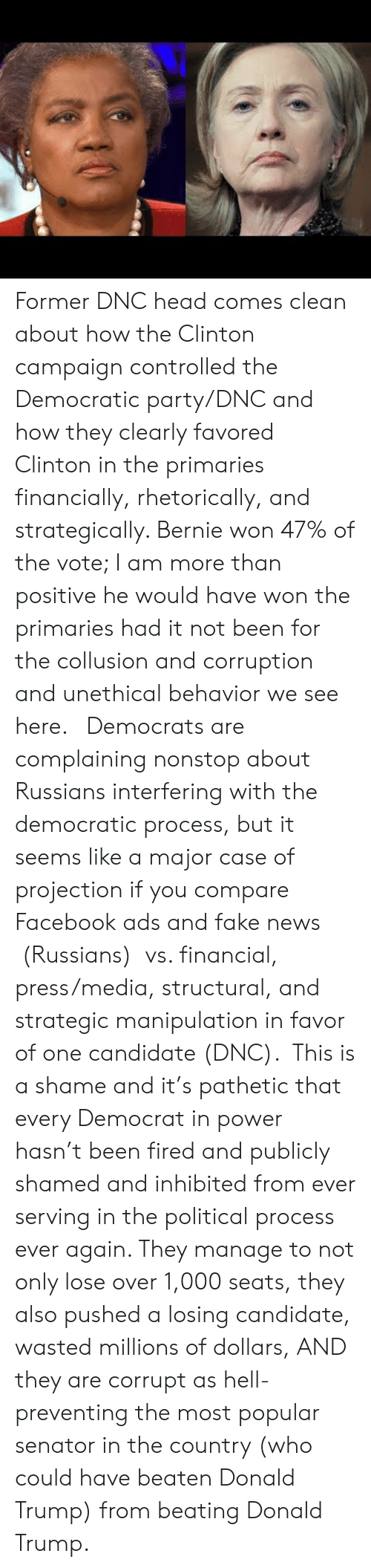 2016 Election: Former DNC head comes clean about how the Clinton campaign controlled the Democratic party/DNC and how they clearly favored Clinton in the primaries financially, rhetorically, and strategically. Bernie won 47% of the vote; I am more than positive he would have won the primaries had it not been for the collusion and corruption and unethical behavior we see here.  Democrats are complaining nonstop about Russians interfering with the democratic process, but it seems like a major case of projection if you compare Facebook ads and fake news (Russians) vs. financial, press/media, structural, and strategic manipulation in favor of one candidate (DNC). This is a shame and it's pathetic that every Democrat in power hasn't been fired and publicly shamed and inhibited from ever serving in the political process ever again. They manage to not only lose over 1,000 seats, they also pushed a losing candidate, wasted millions of dollars, AND they are corrupt as hell- preventing the most popular senator in the country (who could have beaten Donald Trump) from beating Donald Trump.