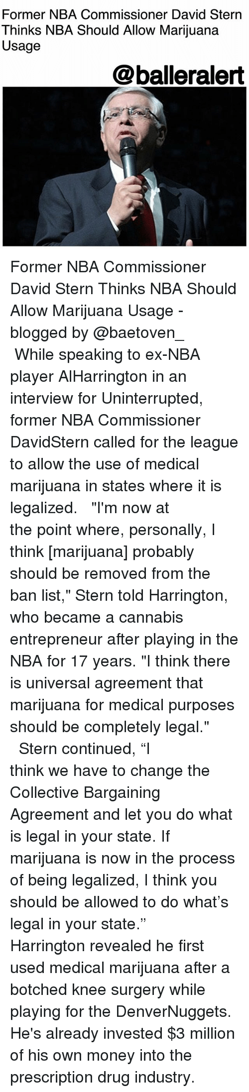 """Memes, Money, and Nba: Former NBA Commissioner David Stern  Thinks NBA Should Allow Marijuana  Usage  @balleralert Former NBA Commissioner David Stern Thinks NBA Should Allow Marijuana Usage - blogged by @baetoven_ ⠀⠀⠀⠀⠀⠀⠀ ⠀⠀⠀⠀⠀⠀⠀ While speaking to ex-NBA player AlHarrington in an interview for Uninterrupted, former NBA Commissioner DavidStern called for the league to allow the use of medical marijuana in states where it is legalized. ⠀⠀⠀⠀⠀⠀⠀ ⠀⠀⠀⠀⠀⠀⠀ """"I'm now at the point where, personally, I think [marijuana] probably should be removed from the ban list,"""" Stern told Harrington, who became a cannabis entrepreneur after playing in the NBA for 17 years. """"I think there is universal agreement that marijuana for medical purposes should be completely legal."""" ⠀⠀⠀⠀⠀⠀⠀ ⠀⠀⠀⠀⠀⠀⠀ Stern continued, """"I think we have to change the Collective Bargaining Agreement and let you do what is legal in your state. If marijuana is now in the process of being legalized, I think you should be allowed to do what's legal in your state."""" ⠀⠀⠀⠀⠀⠀⠀ ⠀⠀⠀⠀⠀⠀⠀ Harrington revealed he first used medical marijuana after a botched knee surgery while playing for the DenverNuggets. He's already invested $3 million of his own money into the prescription drug industry."""