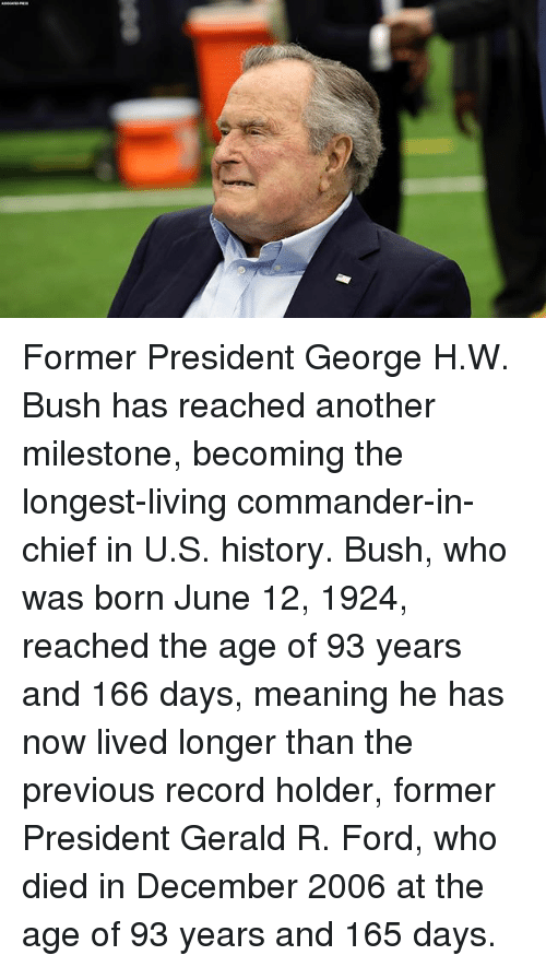Memes, Ford, and History: Former President George H.W. Bush has reached another milestone, becoming the longest-living commander-in-chief in U.S. history. Bush, who was born June 12, 1924, reached the age of 93 years and 166 days, meaning he has now lived longer than the previous record holder, former President Gerald R. Ford, who died in December 2006 at the age of 93 years and 165 days.