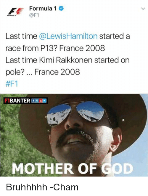 kimi: Formula 1  @F1  Last time  @Lewis Hamilton started a  race from P13 France 2008  Last time Kimi Raikkonen started on  pole? France 2008  #F1  BANTER f  MOTHER OF GOD Bruhhhhh  -Cham