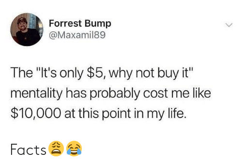 """Facts, Life, and Hood: Forrest Bump  @Maxamil89  The """"It's only $5, why not buy it""""  mentality has probably cost me like  $10,000 at this point in my life. Facts😩😂"""