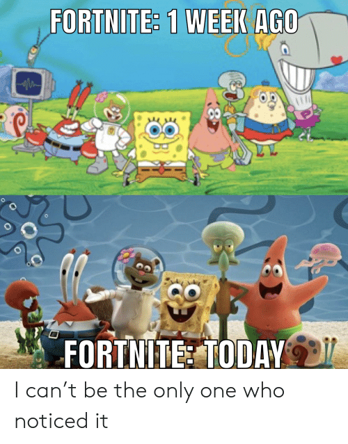 SpongeBob, Today, and Only One: FORTHITE: 1 WEEK AGO  FORTNITE TODAY I can't be the only one who noticed it