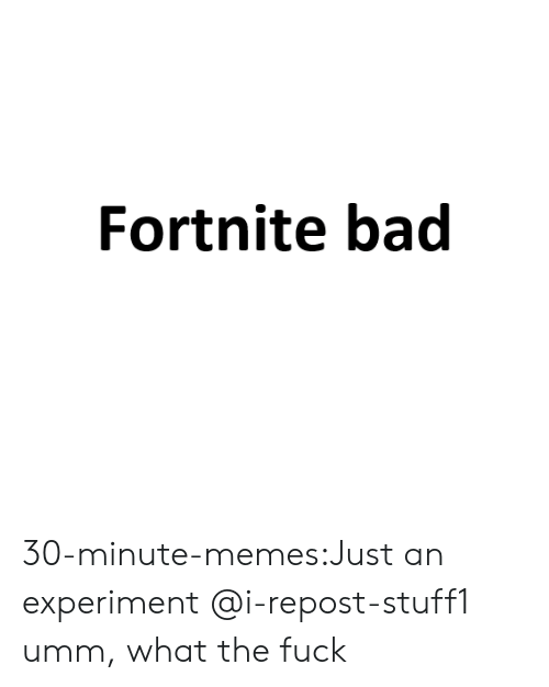 Bad, Memes, and Tumblr: Fortnite bad 30-minute-memes:Just an experiment @i-repost-stuff1 umm, what the fuck