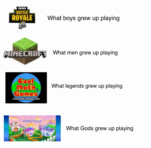 Games, Battle Royale, and Boys: FORTNITE  BATTLE  ROYALE  What boys grew up playing  İNECRAA  What men grew up playing  What legends grew up playing  Coolmath-Games.com  PURBLE PLACE  What Gods grew up playing  鴻