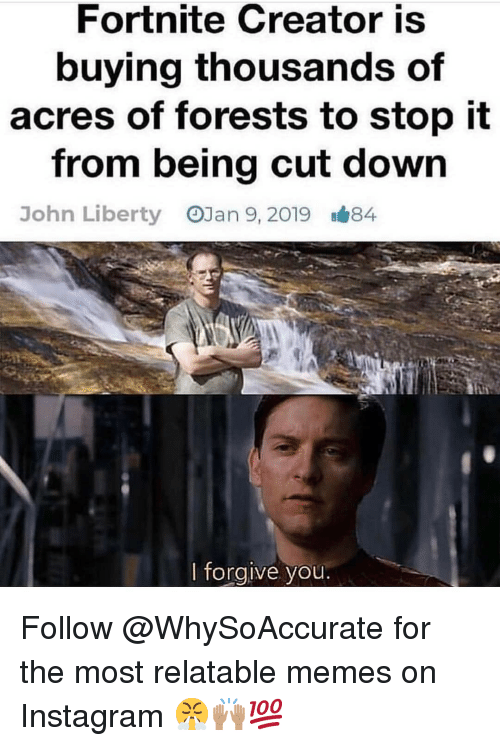 I Forgive You: Fortnite Creator is  buying thousands of  acres of forests to stop it  from being cut down  OJan 9, 2019  John Liberty  B#84  I forgive you Follow @WhySoAccurate for the most relatable memes on Instagram 😤🙌🏽💯