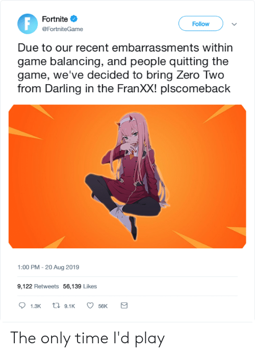 Anime, The Game, and Zero: Fortnite  Follow  @Fortnite Game  Due to our recent embarrassments within  game balancing, and people quitting the  game, we've decided to bring Zero Two  from Darling in the FranXX! plscomeback  1:00 PM - 20 Aug 2019  9,122 Retweets 56,139 Likes  ti 9.1K  1.3K  56K The only time I'd play