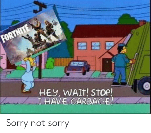Sorry, Garbage, and Stop: FORTNITE  HEY, WAIT! STop!  I HAVE GARBAGE Sorry not sorry